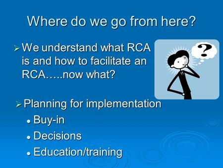 Where do we go from here? We understand what RCA is and how to facilitate an RCA…..now what? We understand what RCA is and how to facilitate an RCA…..now.