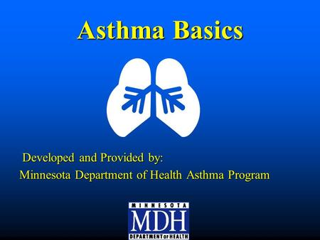 Asthma Basics Developed and Provided by: Developed and Provided by: Minnesota Department of Health Asthma Program.