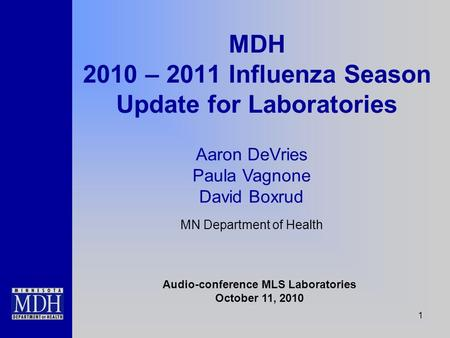 1 MDH 2010 – 2011 Influenza Season Update for Laboratories Audio-conference MLS Laboratories October 11, 2010 Aaron DeVries Paula Vagnone David Boxrud.