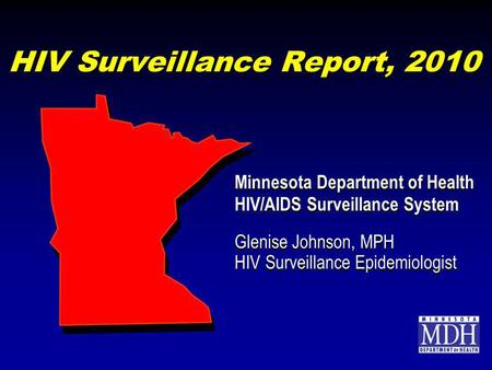 HIV Surveillance Report, 2010 Minnesota Department of Health HIV/AIDS Surveillance System Glenise Johnson, MPH HIV Surveillance Epidemiologist Minnesota.