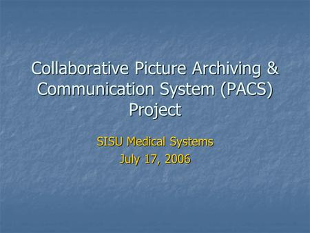 Collaborative <strong>Picture</strong> Archiving & Communication System (PACS) Project SISU Medical Systems July 17, 2006.