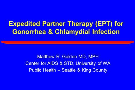 Expedited Partner Therapy (EPT) for Gonorrhea & Chlamydial Infection Matthew R. Golden MD, MPH Center for AIDS & STD, University of WA Public Health –