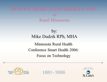 REMOTE MEDICATION ORDER ENTRY in Rural Minnesota by: Mike Dudzik RPh, MHA Minnesota Rural Health Conference Smart Health 2006: Focus on Technology.