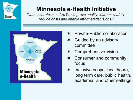 Minnesota e-Health Initiative …accelerate use of HIT to improve quality, increase safety, reduce costs and enable informed decisions. Private-Public collaboration.