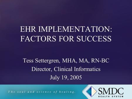 EHR IMPLEMENTATION: FACTORS FOR SUCCESS Tess Settergren, MHA, MA, RN-BC Director, Clinical Informatics July 19, 2005.