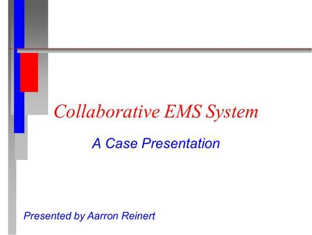 Collaborative EMS System A Case Presentation Presented by Aarron Reinert.