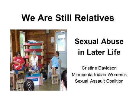 We Are Still Relatives Sexual Abuse in Later Life Cristine Davidson Minnesota Indian Womens Sexual Assault Coalition.