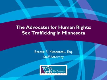 The Advocates for Human Rights: Sex Trafficking in Minnesota Beatríz R. Menanteau, Esq. Staff Attorney.