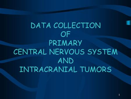 1 DATA COLLECTION OF PRIMARY CENTRAL NERVOUS SYSTEM AND INTRACRANIAL TUMORS.
