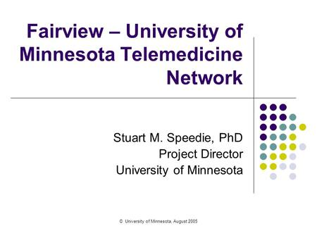 © University of Minnesota, August 2005 Fairview – University of Minnesota Telemedicine Network Stuart M. Speedie, PhD Project Director University of Minnesota.