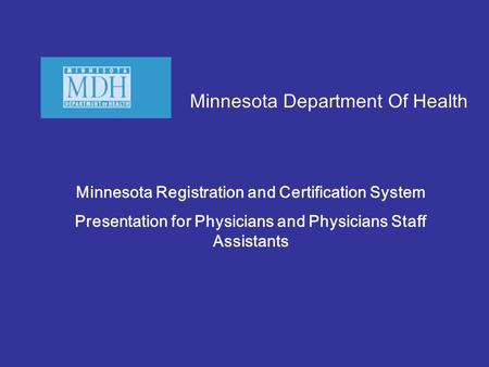 Minnesota Department Of Health Minnesota Registration and Certification System Presentation for Physicians and Physicians Staff Assistants.