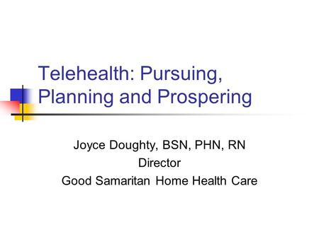 Telehealth: Pursuing, Planning and Prospering Joyce Doughty, BSN, PHN, RN Director Good Samaritan Home Health Care.