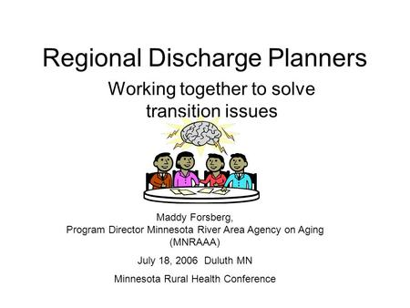 Regional Discharge Planners Working together to solve transition issues Maddy Forsberg, Program Director Minnesota River Area Agency on Aging (MNRAAA)