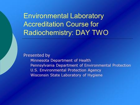 Environmental Laboratory Accreditation Course for Radiochemistry: DAY TWO Presented by Minnesota Department of Health Pennsylvania Department of Environmental.