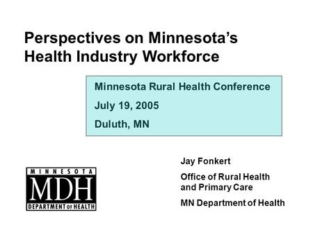 Perspectives on Minnesotas Health Industry Workforce Jay Fonkert Office of Rural Health and Primary Care MN Department of Health Minnesota Rural Health.
