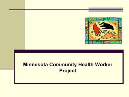 Minnesota Community Health Worker Project. Presentation Objectives Development of Partnership Development of CHW Curriculum Development of Policy Role.