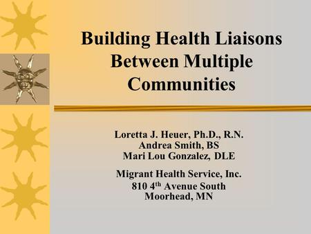 Building Health Liaisons Between Multiple Communities Loretta J. Heuer, Ph.D., R.N. Andrea Smith, BS Mari Lou Gonzalez, DLE Migrant Health Service, Inc.
