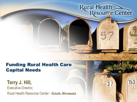 Funding Rural Health Care Capital Needs Terry J. Hill, Executive Director, Rural Health Resource Center - Duluth, Minnesota.