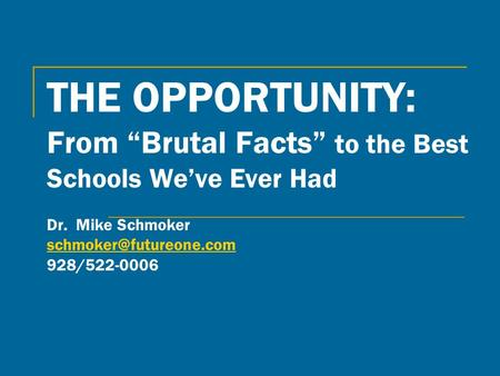 THE OPPORTUNITY: From Brutal Facts to the Best Schools Weve Ever Had Dr. Mike Schmoker 928/522-0006