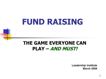 1 FUND RAISING THE GAME EVERYONE CAN PLAY – AND MUST! Leadership Institute March 2006.