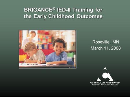 BRIGANCE ® IED-II Training for the Early Childhood Outcomes Roseville, MN March 11, 2008.