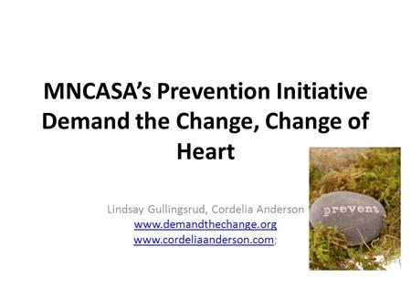 MNCASAs Prevention Initiative Demand the Change, Change of Heart Lindsay Gullingsrud, Cordelia Anderson www.demandthechange.org www.cordeliaanderson.comwww.cordeliaanderson.com;