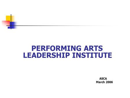 PERFORMING ARTS LEADERSHIP INSTITUTE ASCA March 2006.