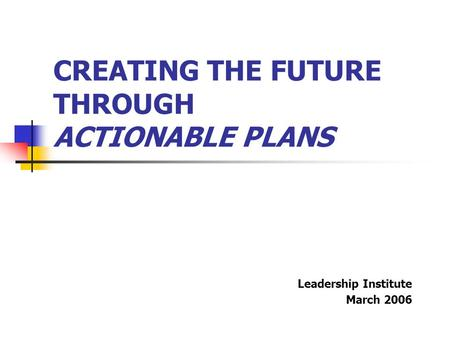 CREATING THE FUTURE THROUGH ACTIONABLE PLANS Leadership Institute March 2006.