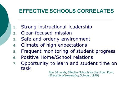 EFFECTIVE SCHOOLS CORRELATES 1. Strong instructional leadership 2. Clear-focused mission 3. Safe and orderly environment 4. Climate of high expectations.