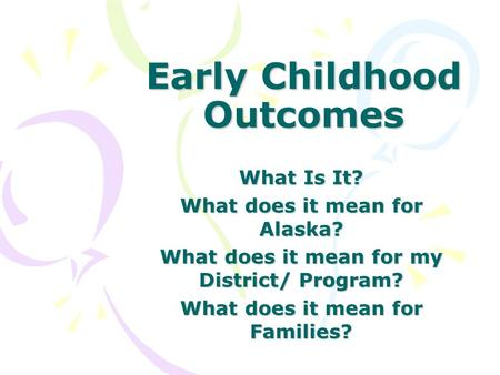 Early Childhood Outcomes What Is It? What does it mean for Alaska? What does it mean for my District/ Program? What does it mean for Families?