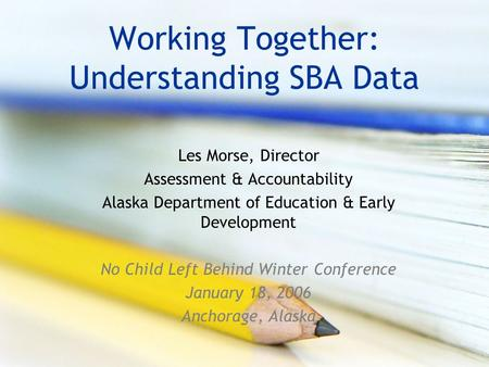 Working Together: Understanding SBA Data Les Morse, Director Assessment & Accountability Alaska Department of Education & Early Development No Child Left.