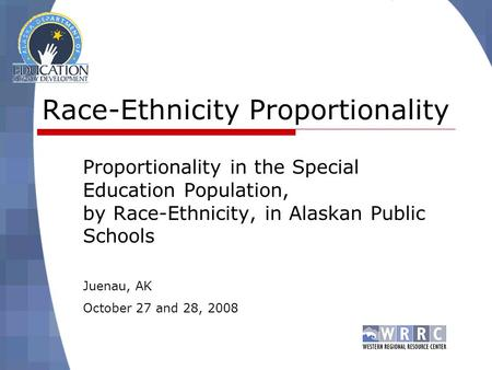 Race-Ethnicity Proportionality Proportionality in the Special Education Population, by Race-Ethnicity, in Alaskan Public Schools Juenau, AK October 27.