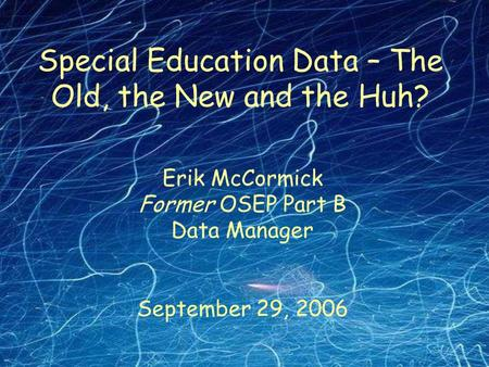 Erik McCormick Former OSEP Part B Data Manager September 29, 2006 Special Education Data – The Old, the New and the Huh?