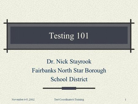 November 4-5, 2002Test Coordinator's Training1 Testing 101 Dr. Nick Stayrook Fairbanks North Star Borough School District.