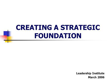 CREATING A STRATEGIC FOUNDATION Leadership Institute March 2006.