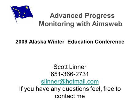 Advanced Progress Monitoring with Aimsweb 2009 Alaska Winter Education Conference Scott Linner 651-366-2731 If you have any questions.