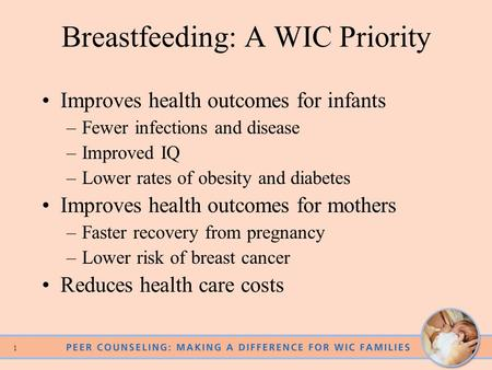 0 1 Breastfeeding: A WIC Priority Improves health outcomes for infants –Fewer infections and disease –Improved IQ –Lower rates of obesity and diabetes.