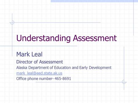 Understanding Assessment Mark Leal Director of Assessment Alaska Department of Education and Early Development Office phone number-