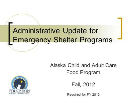 Administrative Update for Emergency Shelter Programs Alaska Child and Adult Care Food Program Fall, 2012 Required for FY 2013.