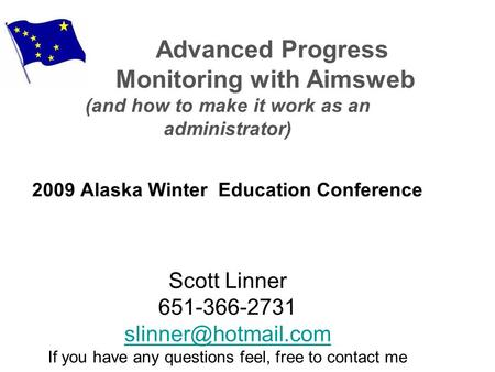 Advanced Progress Monitoring with Aimsweb (and how to make it work as an administrator) 2009 Alaska Winter Education Conference Scott Linner 651-366-2731.