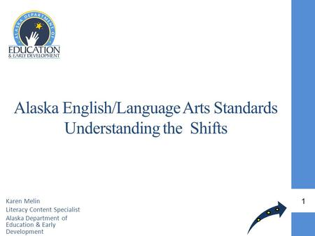 Alaska English/Language Arts Standards Understanding the Shifts Karen Melin Literacy Content Specialist Alaska Department of Education & Early Development.