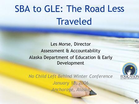 SBA to GLE: The Road Les Morse, Director Assessment & Accountability Alaska Department of Education & Early Development No Child Left Behind Winter Conference.
