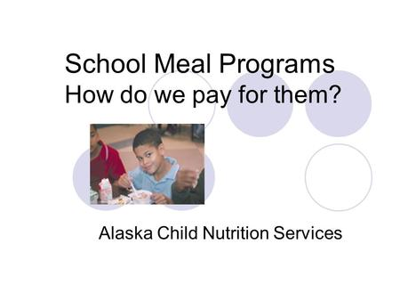 School Meal Programs How do we pay for them? Alaska Child Nutrition Services.