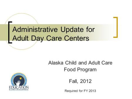 Administrative Update for Adult Day Care Centers Alaska Child and Adult Care Food Program Fall, 2012 Required for FY 2013.