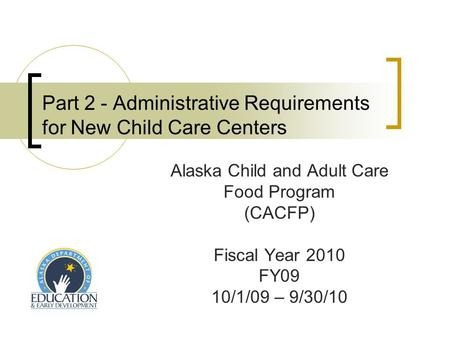Part 2 - Administrative Requirements for New Child Care Centers Alaska Child and Adult Care Food Program (CACFP) Fiscal Year 2010 FY09 10/1/09 – 9/30/10.