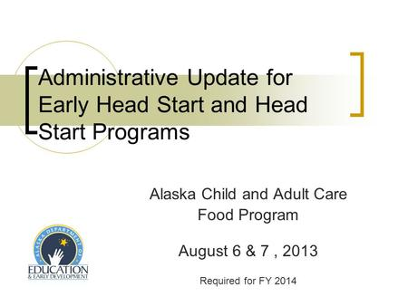 Administrative Update for Early Head Start and Head Start Programs Alaska Child and Adult Care Food Program August 6 & 7, 2013 Required for FY 2014.