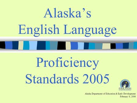 Alaskas English Language Proficiency Standards 2005 Alaska Department of Education & Early Development February 8, 2006.
