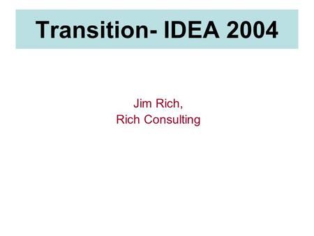 Transition- IDEA 2004 Jim Rich, Rich Consulting. Agenda IDEA 2004 The Transition Process 1.Age-Appropriate Transition Assessments 2.Identifying the postsecondary.
