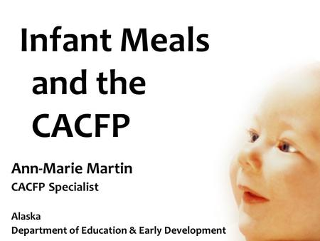 Infant Meals and the CACFP Ann-Marie Martin CACFP Specialist Alaska Department of Education & Early Development.