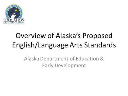 Overview of Alaskas Proposed English/Language Arts Standards Alaska Department of Education & Early Development.